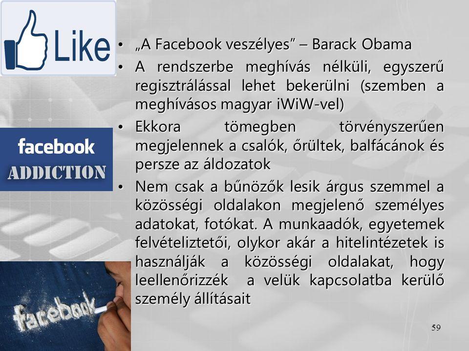 """59 •""""A Facebook veszélyes"""" – Barack Obama •A rendszerbe meghívás nélküli, egyszerű regisztrálással lehet bekerülni (szemben a meghívásos magyar iWiW-v"""