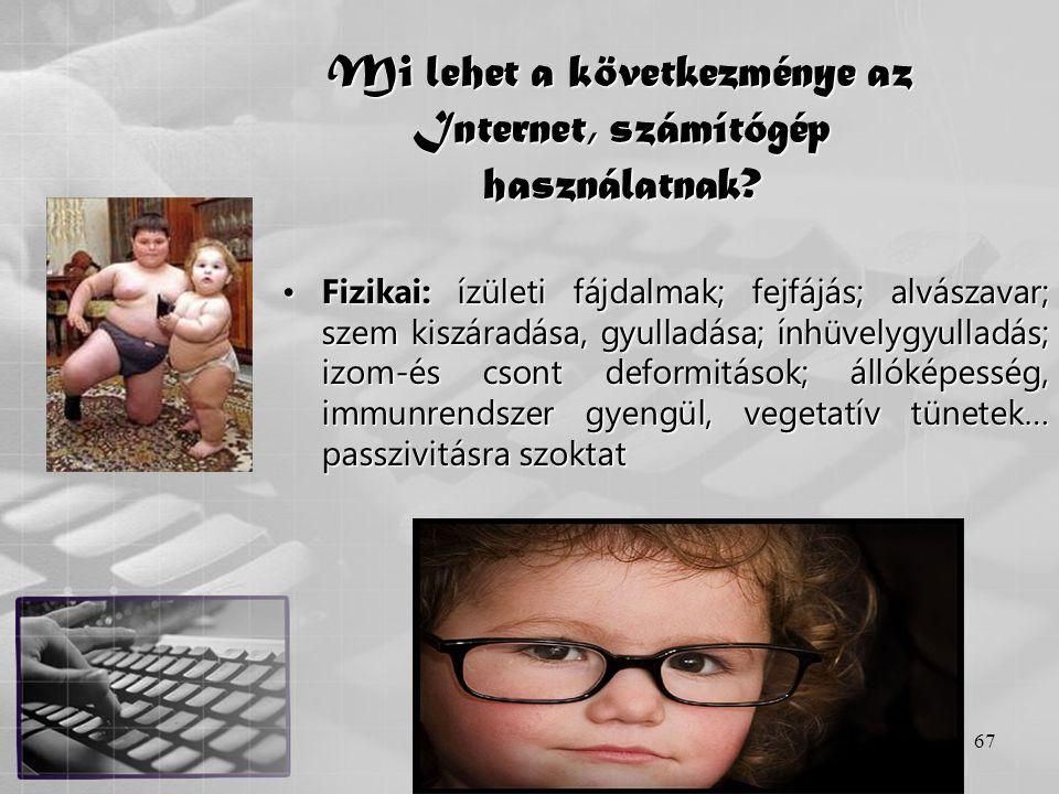 67 Mi lehet a következménye az Internet, számítógép használatnak? •Fizikai: ízületi fájdalmak; fejfájás; alvászavar; szem kiszáradása, gyulladása; ính