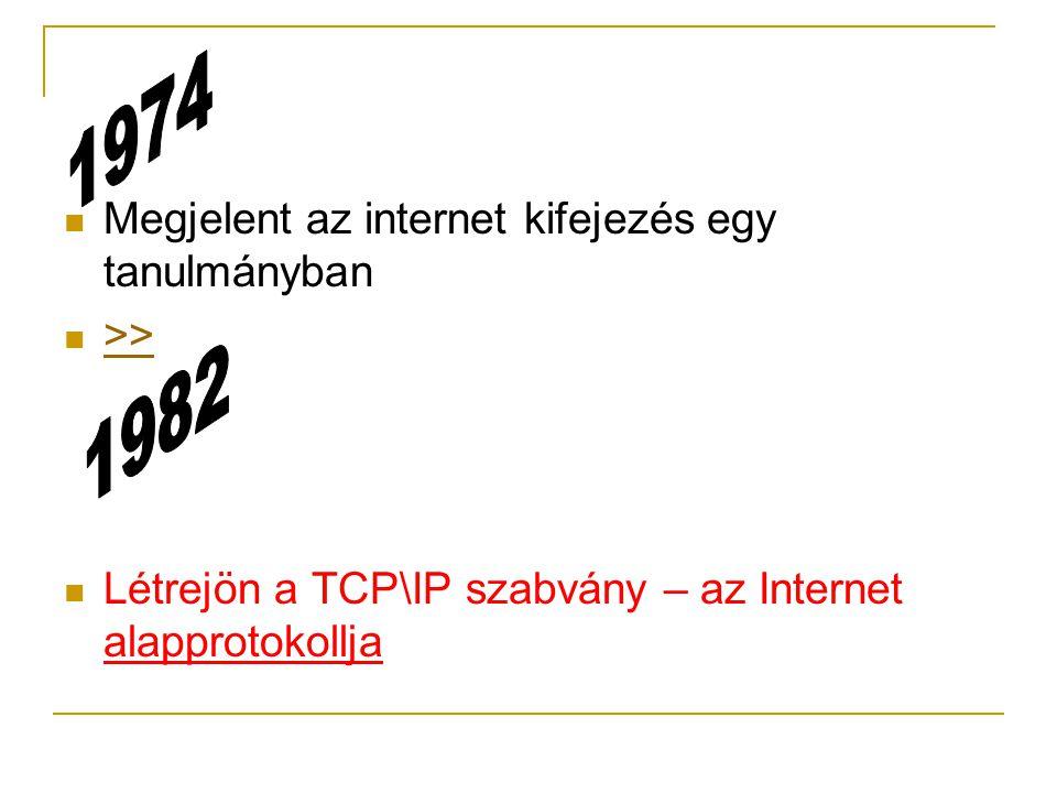  Megjelent az internet kifejezés egy tanulmányban  >> >>  Létrejön a TCP\IP szabvány – az Internet alapprotokollja