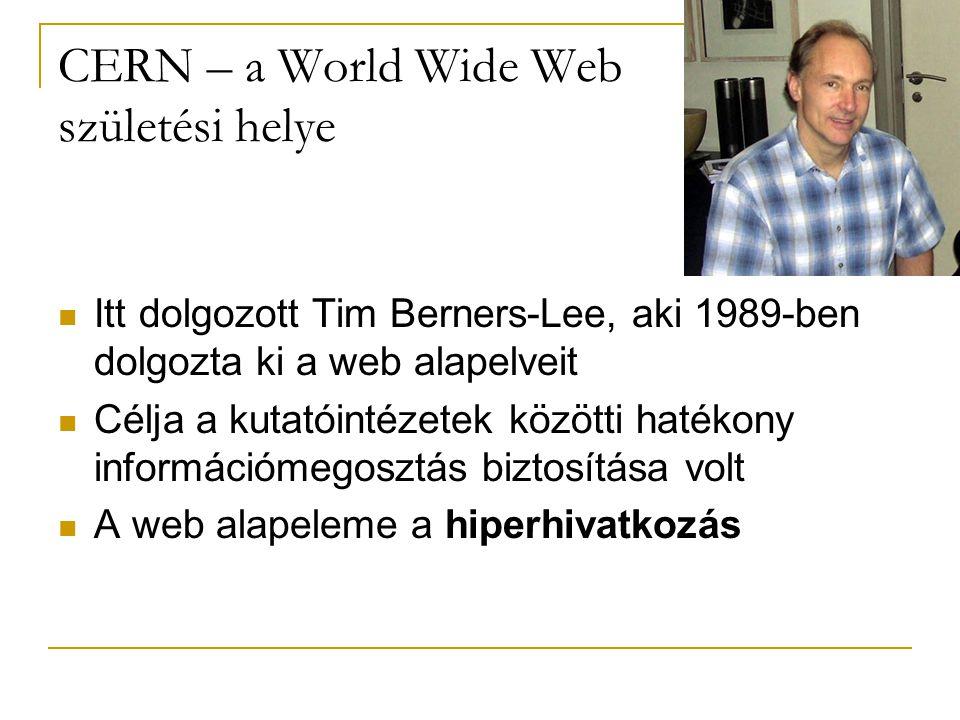CERN – a World Wide Web születési helye  Itt dolgozott Tim Berners-Lee, aki 1989-ben dolgozta ki a web alapelveit  Célja a kutatóintézetek közötti hatékony információmegosztás biztosítása volt  A web alapeleme a hiperhivatkozás