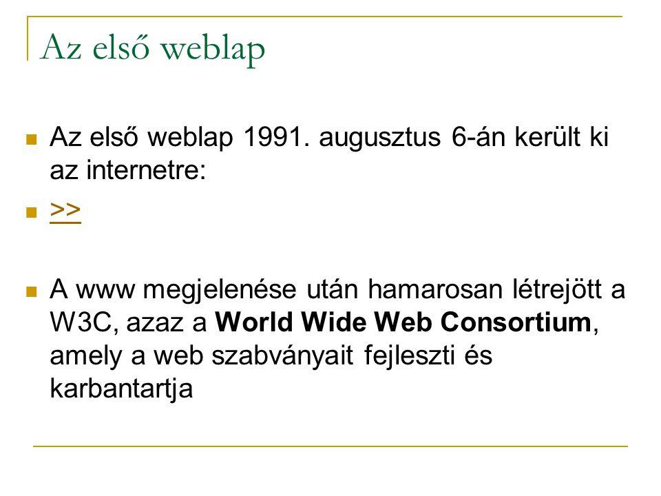 Az első weblap  Az első weblap 1991. augusztus 6-án került ki az internetre:  >> >>  A www megjelenése után hamarosan létrejött a W3C, azaz a World