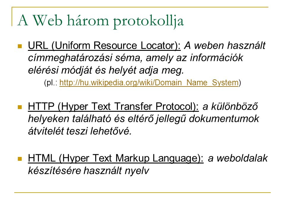 A Web három protokollja  URL (Uniform Resource Locator): A weben használt címmeghatározási séma, amely az információk elérési módját és helyét adja m