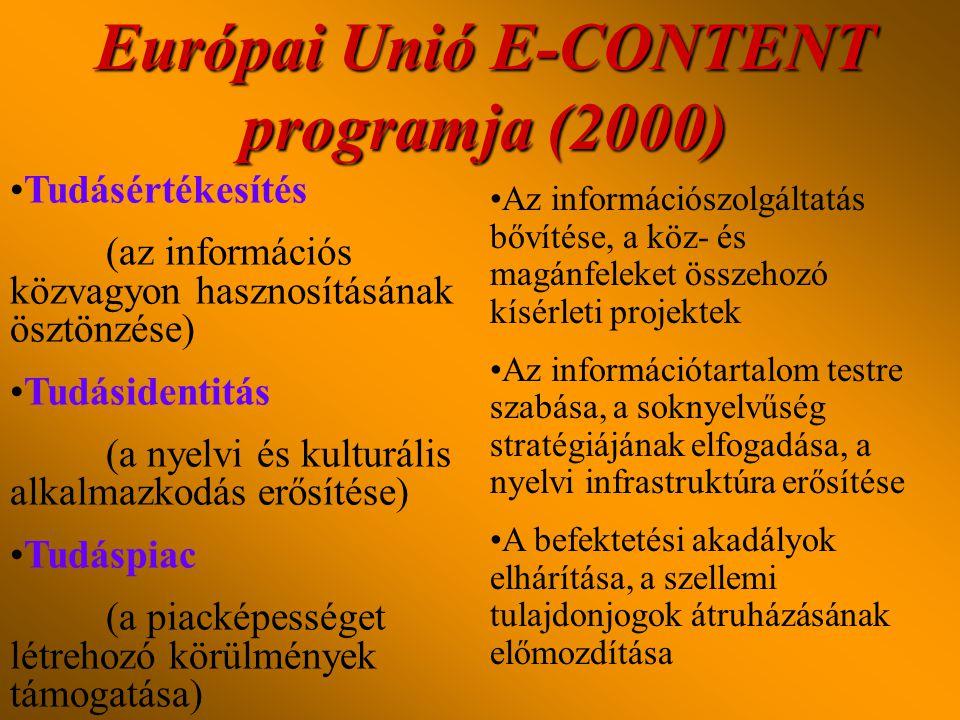 Európai Unió E-CONTENT programja (2000) •Tudásértékesítés (az információs közvagyon hasznosításának ösztönzése) •Tudásidentitás (a nyelvi és kulturális alkalmazkodás erősítése) •Tudáspiac (a piacképességet létrehozó körülmények támogatása) •Az információszolgáltatás bővítése, a köz- és magánfeleket összehozó kísérleti projektek •Az információtartalom testre szabása, a soknyelvűség stratégiájának elfogadása, a nyelvi infrastruktúra erősítése •A befektetési akadályok elhárítása, a szellemi tulajdonjogok átruházásának előmozdítása