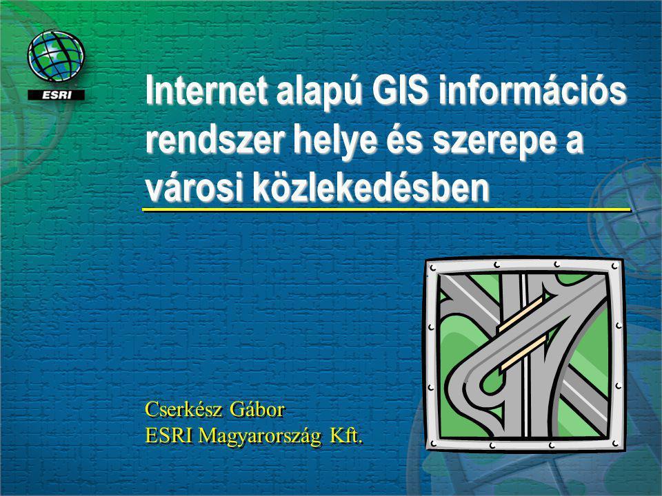 Cserkész Gábor ESRI Magyarország Kft. Cserkész Gábor ESRI Magyarország Kft. Internet alapú GIS információs rendszer helye és szerepe a városi közleked