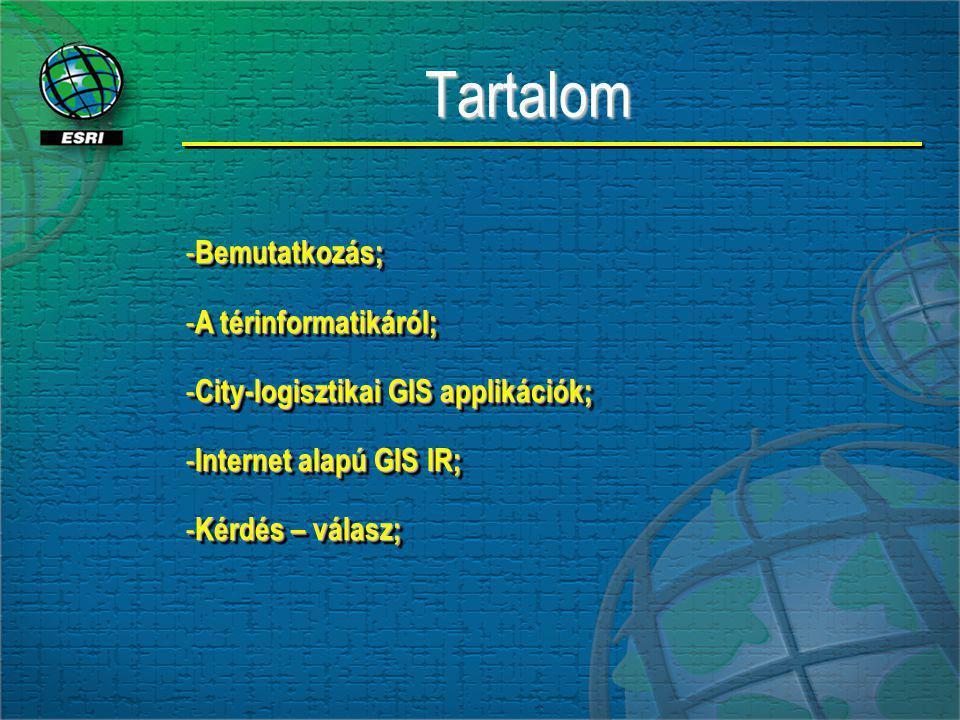 TartalomTartalom - Bemutatkozás; - A térinformatikáról; - City-logisztikai GIS applikációk; - Internet alapú GIS IR; - Kérdés – válasz; - Bemutatkozás