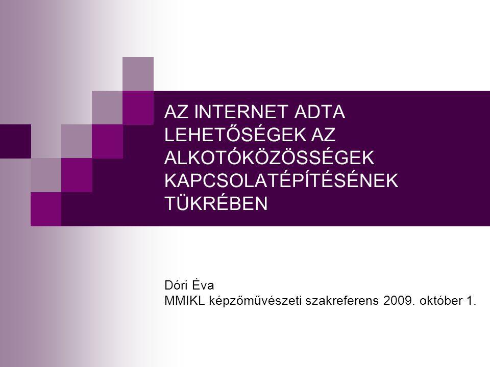 AZ INTERNET ADTA LEHETŐSÉGEK AZ ALKOTÓKÖZÖSSÉGEK KAPCSOLATÉPÍTÉSÉNEK TÜKRÉBEN Dóri Éva MMIKL képzőművészeti szakreferens 2009.