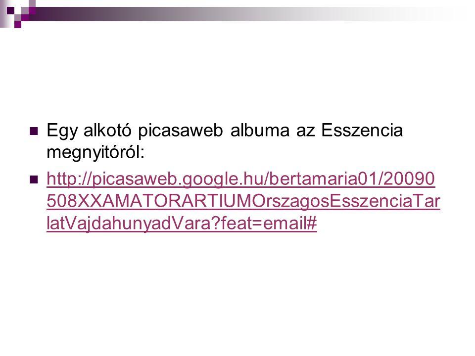  Egy alkotó picasaweb albuma az Esszencia megnyitóról:  http://picasaweb.google.hu/bertamaria01/20090 508XXAMATORARTIUMOrszagosEsszenciaTar latVajdahunyadVara feat=email# http://picasaweb.google.hu/bertamaria01/20090 508XXAMATORARTIUMOrszagosEsszenciaTar latVajdahunyadVara feat=email#
