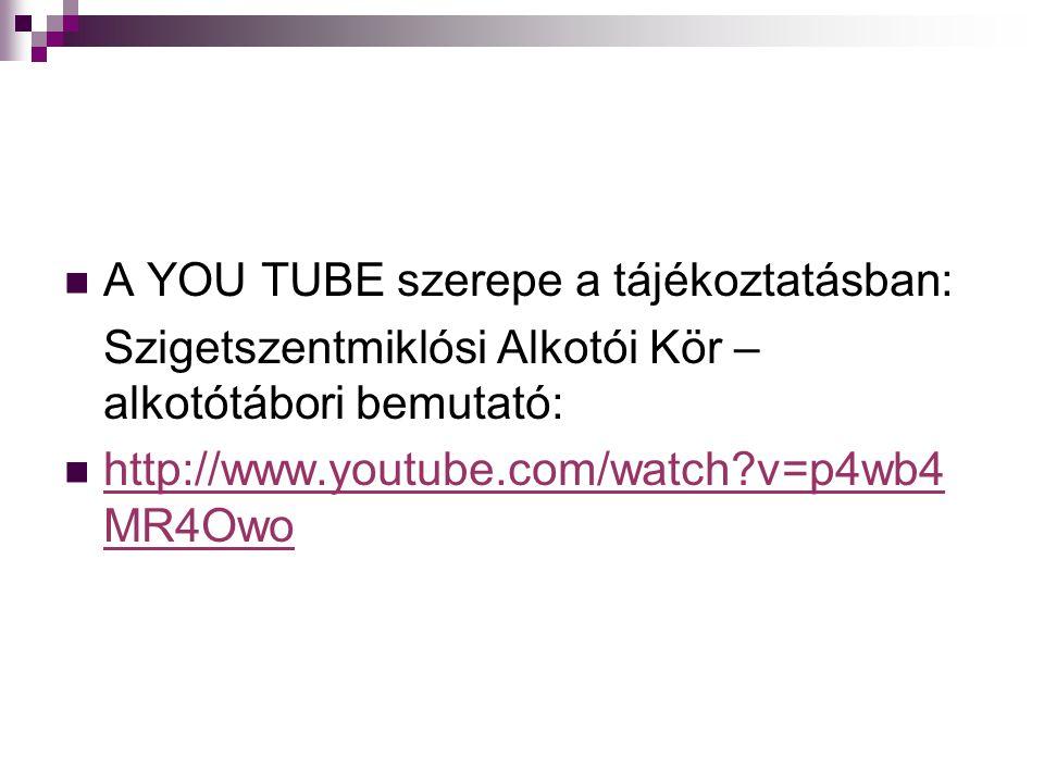  A YOU TUBE szerepe a tájékoztatásban: Szigetszentmiklósi Alkotói Kör – alkotótábori bemutató:  http://www.youtube.com/watch v=p4wb4 MR4Owo http://www.youtube.com/watch v=p4wb4 MR4Owo