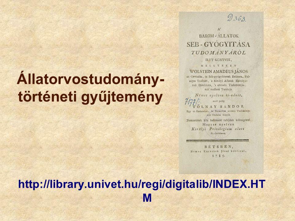 Állatorvostudomány- történeti gyűjtemény http://library.univet.hu/regi/digitalib/INDEX.HT M