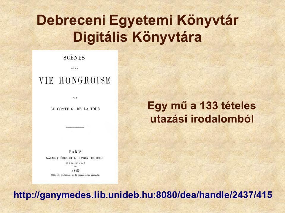 http://ganymedes.lib.unideb.hu:8080/dea/handle/2437/415 Debreceni Egyetemi Könyvtár Digitális Könyvtára Egy mű a 133 tételes utazási irodalomból