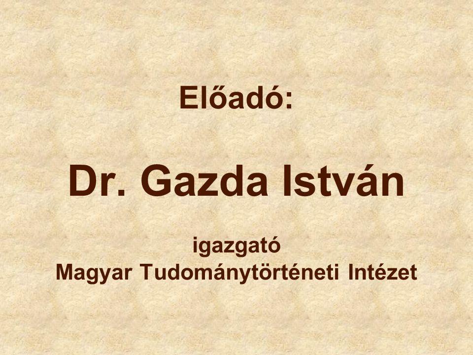 Előadó: Dr. Gazda István igazgató Magyar Tudománytörténeti Intézet