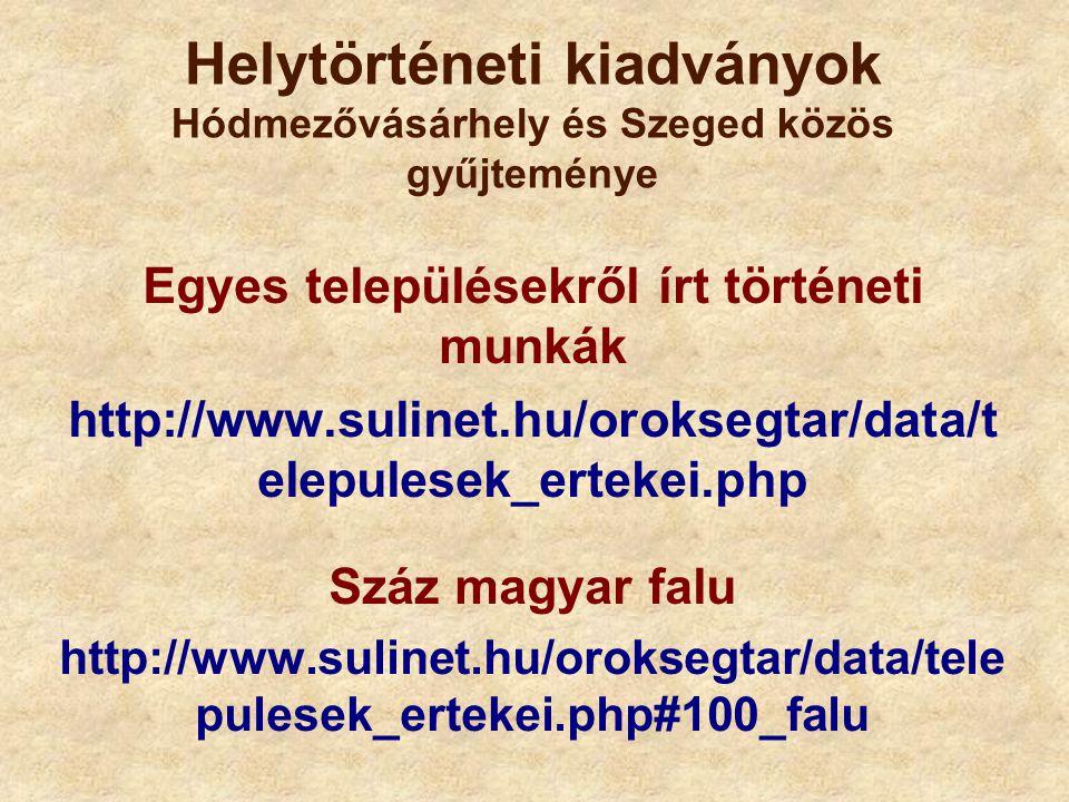 Helytörténeti kiadványok Hódmezővásárhely és Szeged közös gyűjteménye Egyes településekről írt történeti munkák http://www.sulinet.hu/oroksegtar/data/