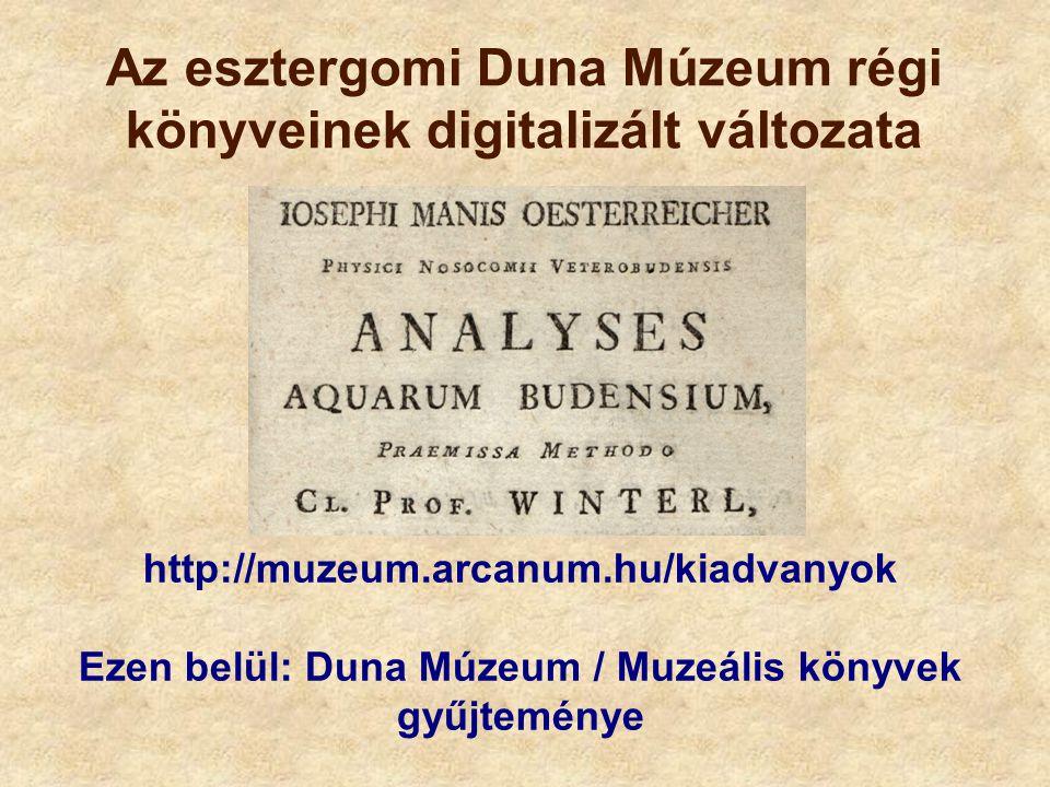 Az esztergomi Duna Múzeum régi könyveinek digitalizált változata http://muzeum.arcanum.hu/kiadvanyok Ezen belül: Duna Múzeum / Muzeális könyvek gyűjte