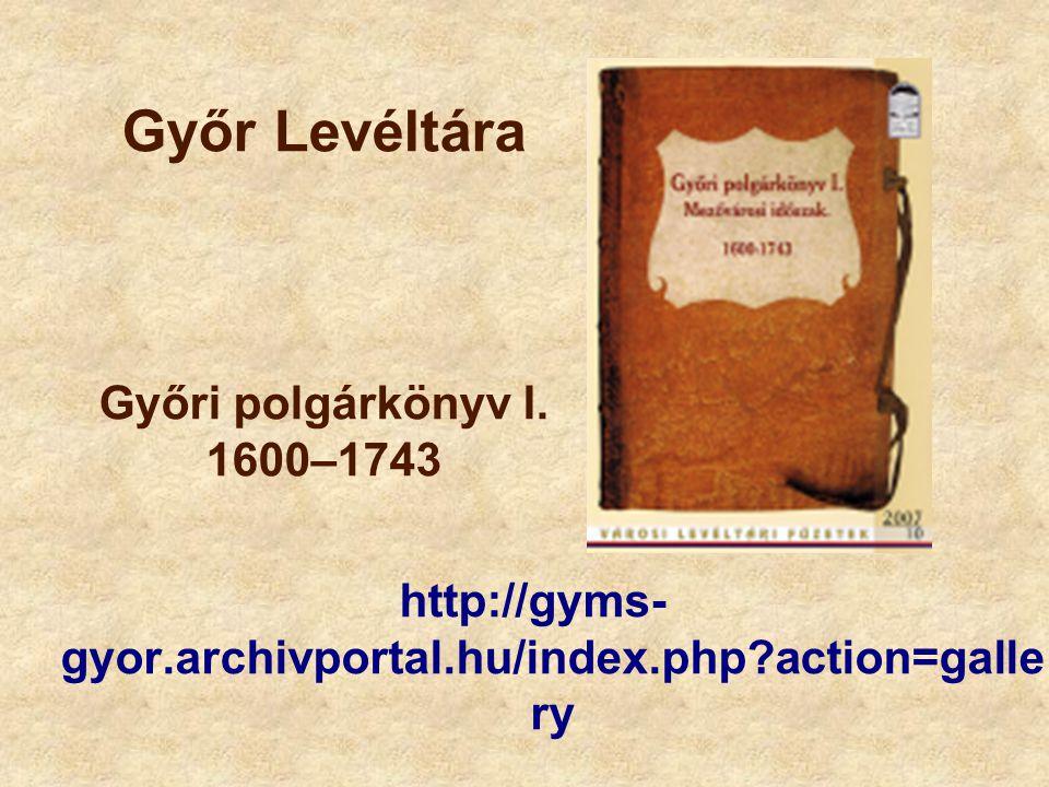 Győr Levéltára Győri polgárkönyv I. 1600–1743 http://gyms- gyor.archivportal.hu/index.php?action=galle ry