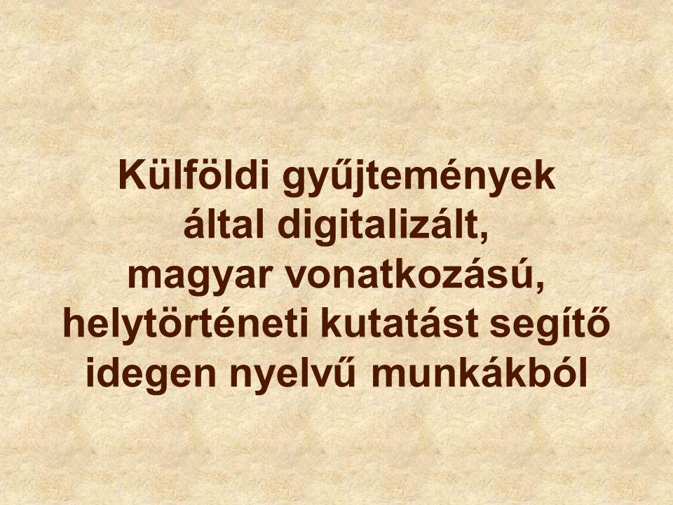 Külföldi gyűjtemények által digitalizált, magyar vonatkozású, helytörténeti kutatást segítő idegen nyelvű munkákból