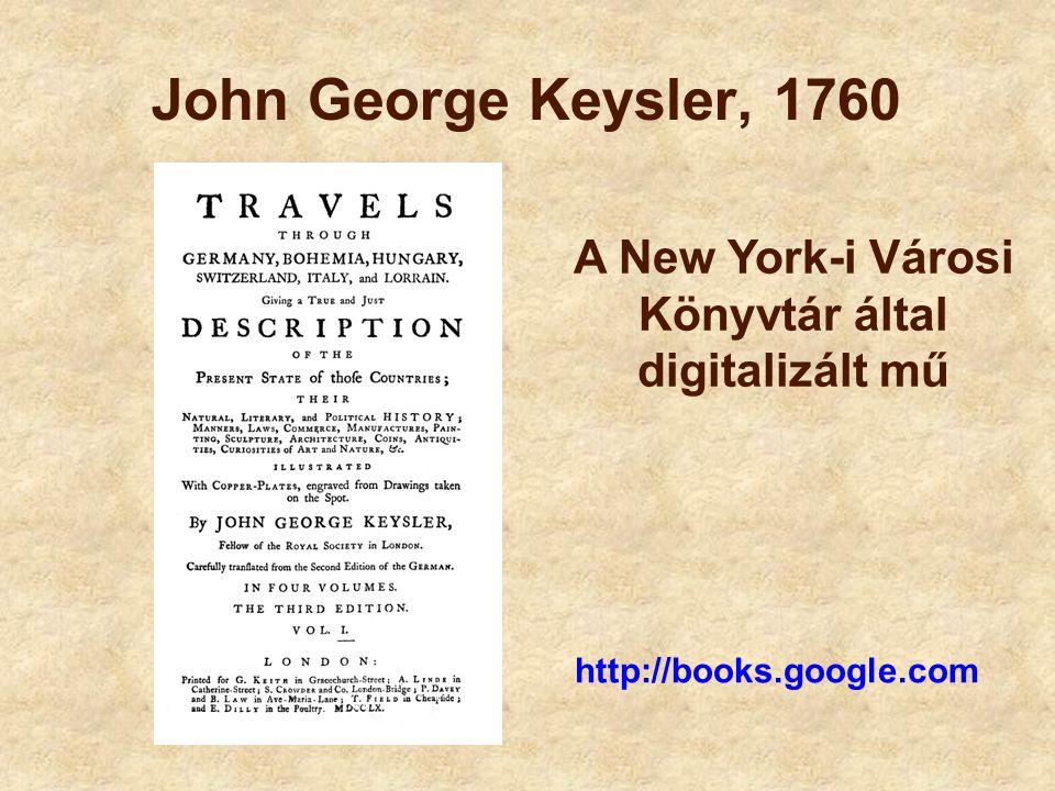 John George Keysler, 1760 A New York-i Városi Könyvtár által digitalizált mű http://books.google.com