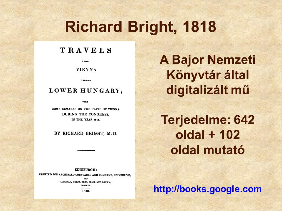 Richard Bright, 1818 A Bajor Nemzeti Könyvtár által digitalizált mű Terjedelme: 642 oldal + 102 oldal mutató http://books.google.com