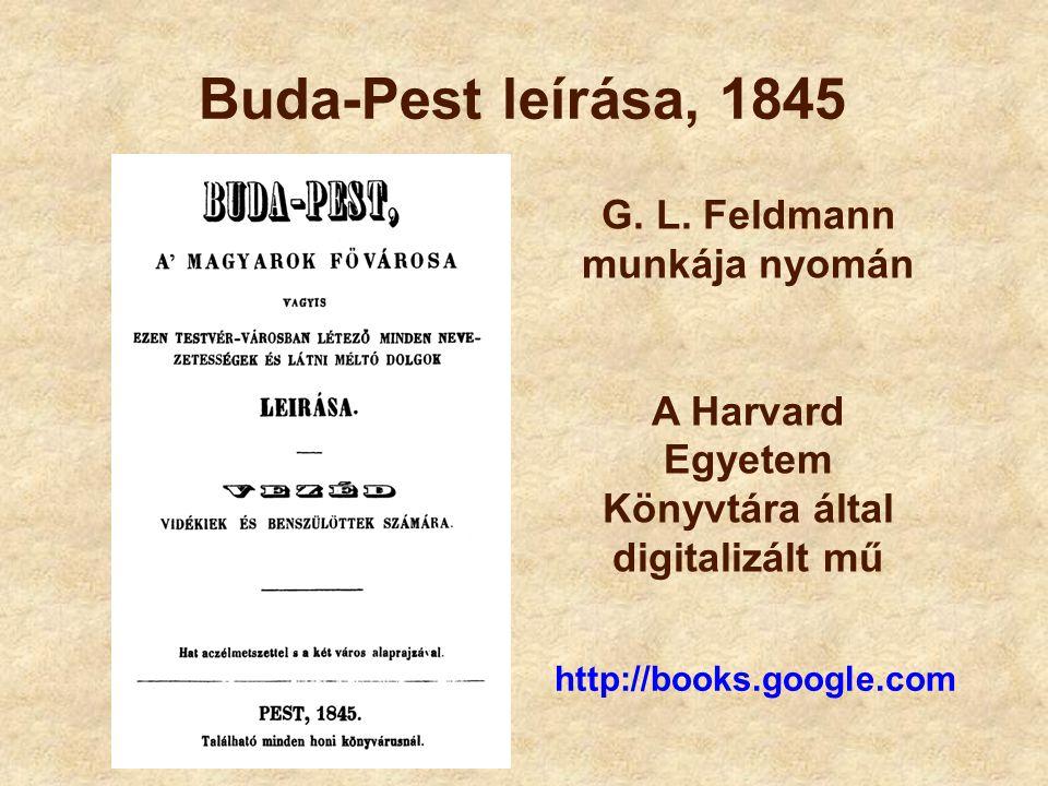 Buda-Pest leírása, 1845 G. L. Feldmann munkája nyomán A Harvard Egyetem Könyvtára által digitalizált mű http://books.google.com