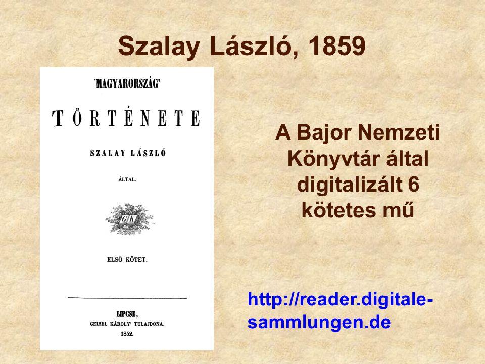 Szalay László, 1859 http://reader.digitale- sammlungen.de A Bajor Nemzeti Könyvtár által digitalizált 6 kötetes mű