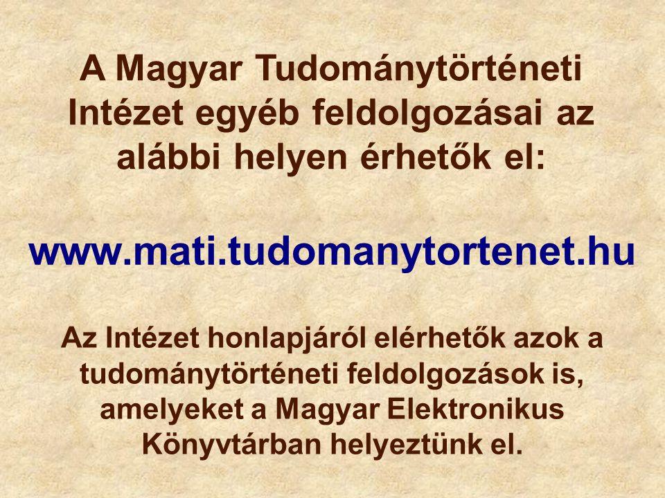 www.mati.tudomanytortenet.hu A Magyar Tudománytörténeti Intézet egyéb feldolgozásai az alábbi helyen érhetők el: Az Intézet honlapjáról elérhetők azok