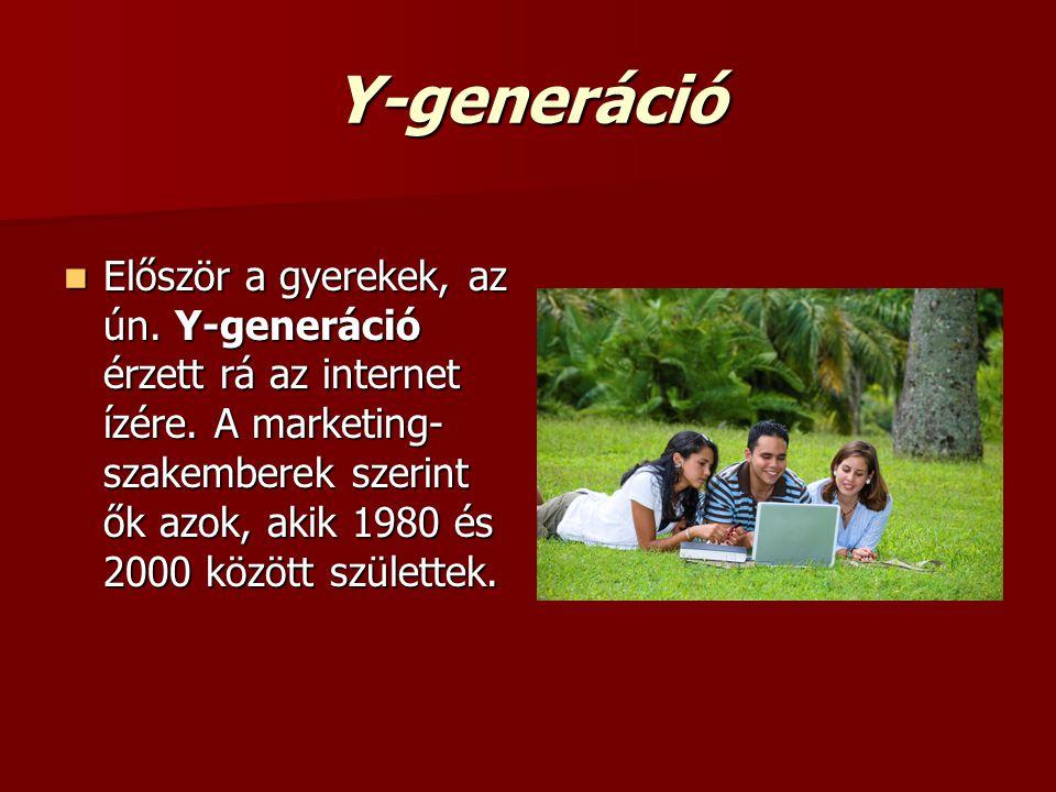 Y-generáció  Először a gyerekek, az ún. Y-generáció érzett rá az internet ízére. A marketing- szakemberek szerint ők azok, akik 1980 és 2000 között s