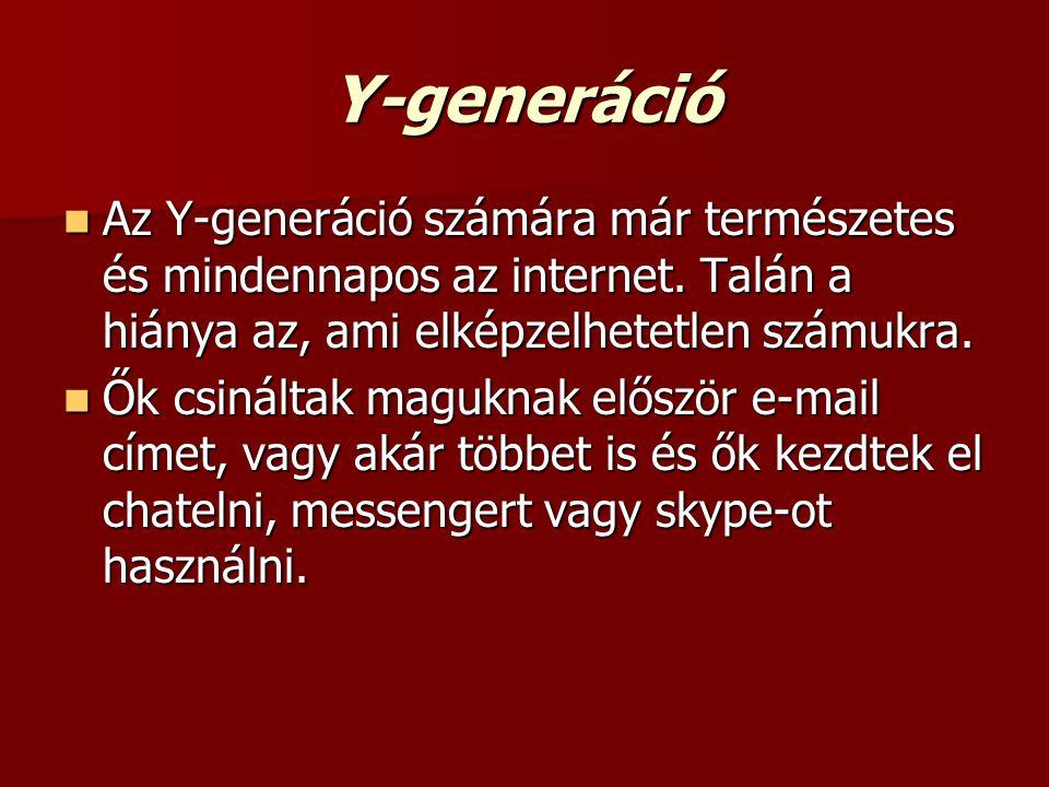 Y-generáció  Az Y-generáció számára már természetes és mindennapos az internet. Talán a hiánya az, ami elképzelhetetlen számukra.  Ők csináltak magu