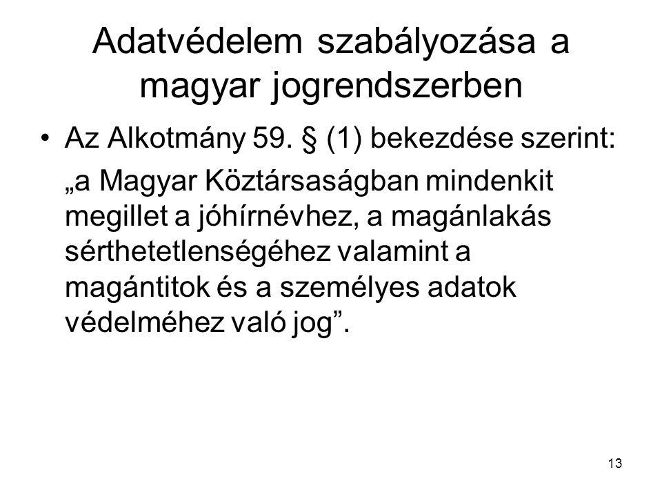 """13 Adatvédelem szabályozása a magyar jogrendszerben •Az Alkotmány 59. § (1) bekezdése szerint: """"a Magyar Köztársaságban mindenkit megillet a jóhírnévh"""