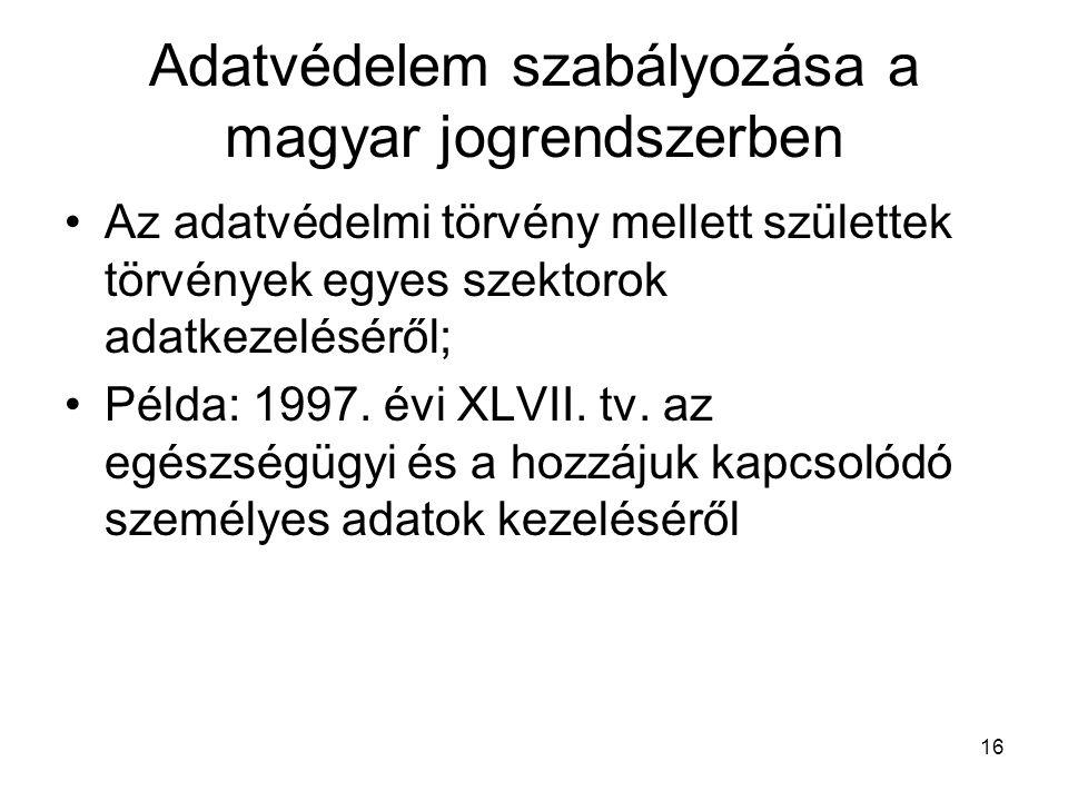 16 Adatvédelem szabályozása a magyar jogrendszerben •Az adatvédelmi törvény mellett születtek törvények egyes szektorok adatkezeléséről; •Példa: 1997.