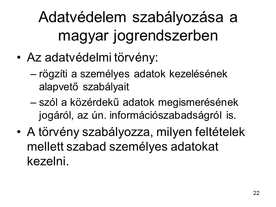 22 Adatvédelem szabályozása a magyar jogrendszerben •Az adatvédelmi törvény: –rögzíti a személyes adatok kezelésének alapvető szabályait –szól a közérdekű adatok megismerésének jogáról, az ún.