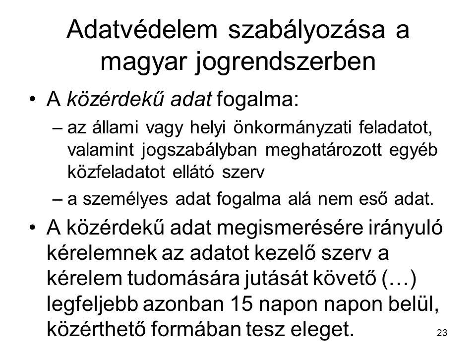 23 Adatvédelem szabályozása a magyar jogrendszerben •A közérdekű adat fogalma: –az állami vagy helyi önkormányzati feladatot, valamint jogszabályban meghatározott egyéb közfeladatot ellátó szerv –a személyes adat fogalma alá nem eső adat.