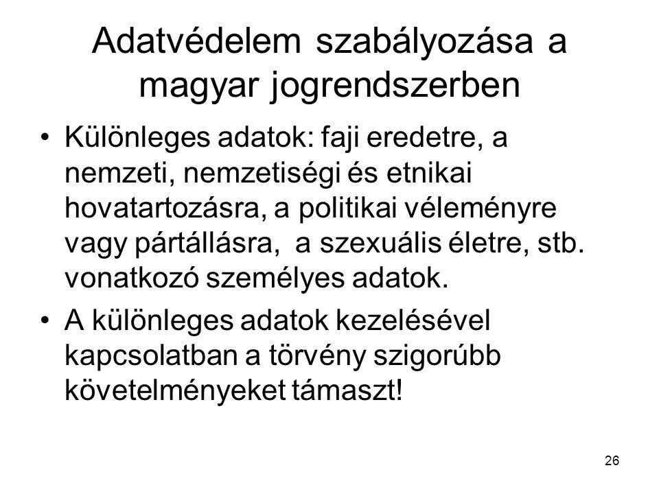 26 Adatvédelem szabályozása a magyar jogrendszerben •Különleges adatok: faji eredetre, a nemzeti, nemzetiségi és etnikai hovatartozásra, a politikai véleményre vagy pártállásra, a szexuális életre, stb.