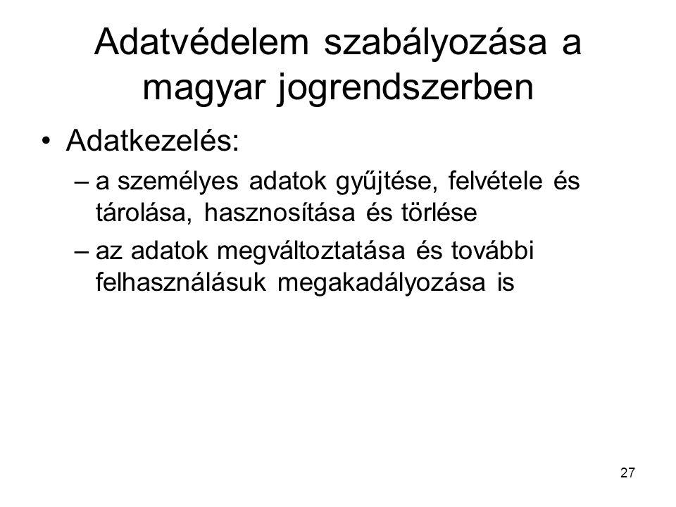 27 Adatvédelem szabályozása a magyar jogrendszerben •Adatkezelés: –a személyes adatok gyűjtése, felvétele és tárolása, hasznosítása és törlése –az adatok megváltoztatása és további felhasználásuk megakadályozása is