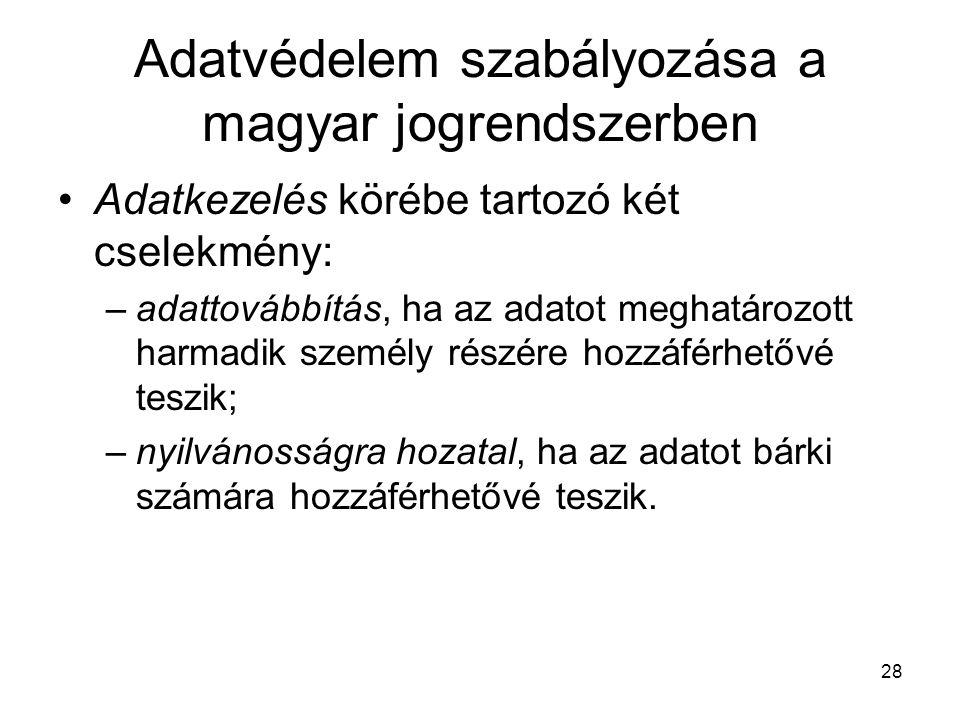 28 Adatvédelem szabályozása a magyar jogrendszerben •Adatkezelés körébe tartozó két cselekmény: –adattovábbítás, ha az adatot meghatározott harmadik személy részére hozzáférhetővé teszik; –nyilvánosságra hozatal, ha az adatot bárki számára hozzáférhetővé teszik.