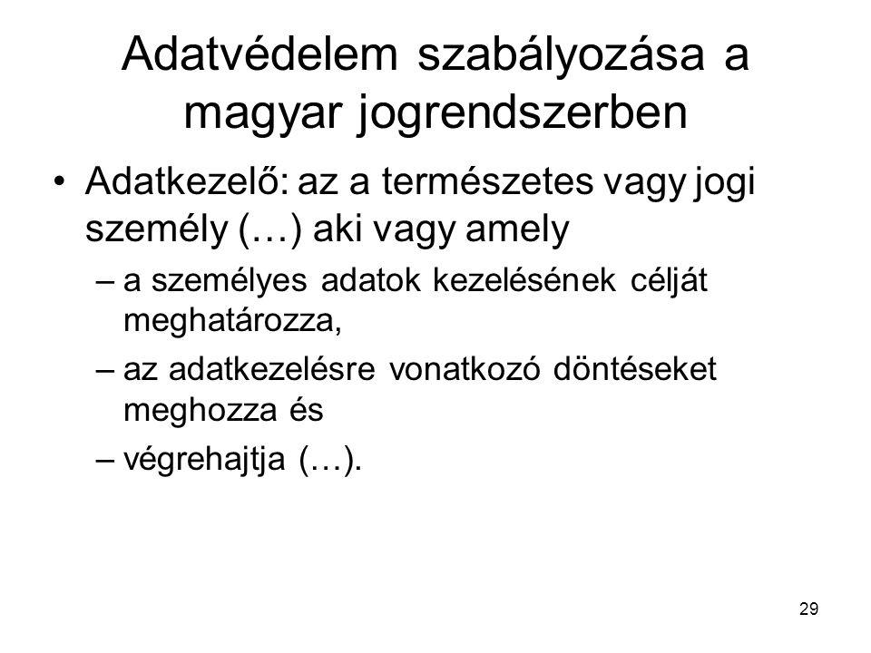 29 Adatvédelem szabályozása a magyar jogrendszerben •Adatkezelő: az a természetes vagy jogi személy (…) aki vagy amely –a személyes adatok kezelésének
