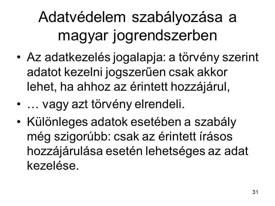 31 Adatvédelem szabályozása a magyar jogrendszerben •Az adatkezelés jogalapja: a törvény szerint adatot kezelni jogszerűen csak akkor lehet, ha ahhoz az érintett hozzájárul, •… vagy azt törvény elrendeli.