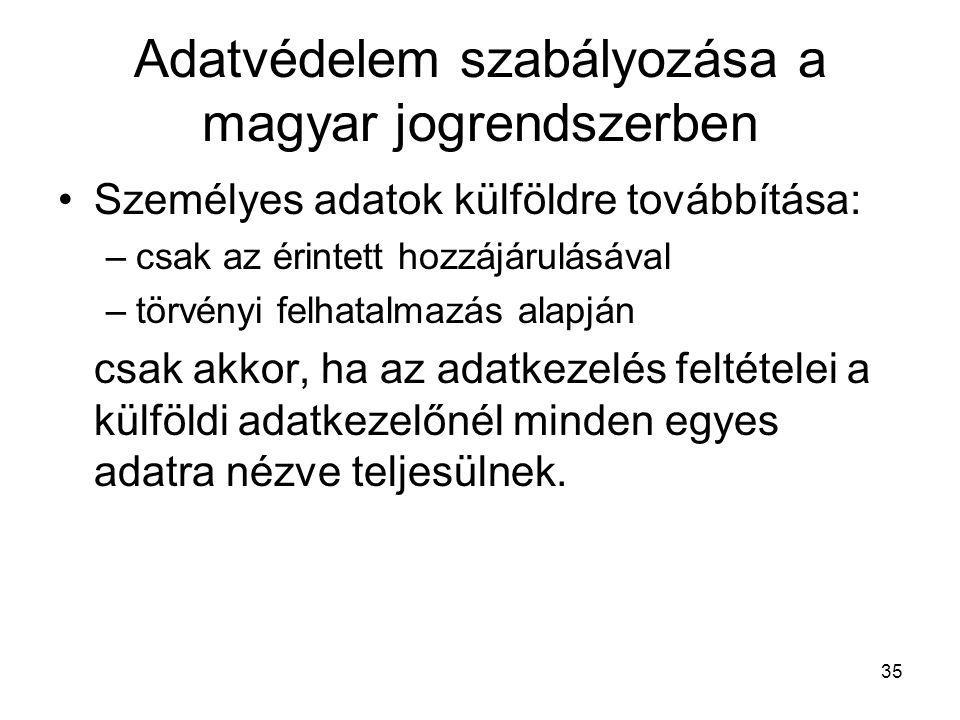 35 Adatvédelem szabályozása a magyar jogrendszerben •Személyes adatok külföldre továbbítása: –csak az érintett hozzájárulásával –törvényi felhatalmazás alapján csak akkor, ha az adatkezelés feltételei a külföldi adatkezelőnél minden egyes adatra nézve teljesülnek.