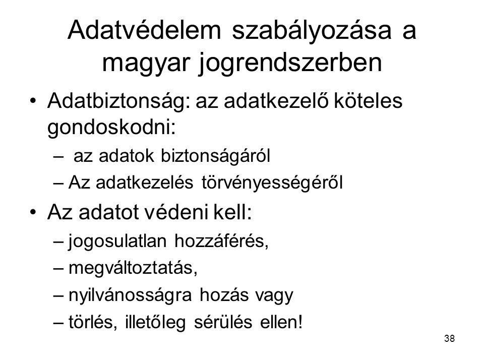 38 Adatvédelem szabályozása a magyar jogrendszerben •Adatbiztonság: az adatkezelő köteles gondoskodni: – az adatok biztonságáról –Az adatkezelés törvé
