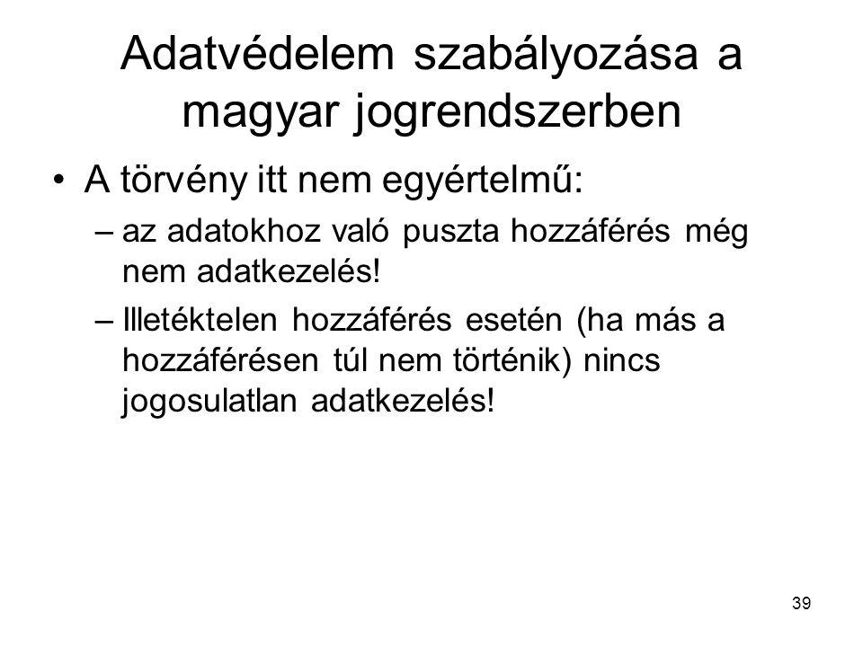 39 Adatvédelem szabályozása a magyar jogrendszerben •A törvény itt nem egyértelmű: –az adatokhoz való puszta hozzáférés még nem adatkezelés! –Illetékt