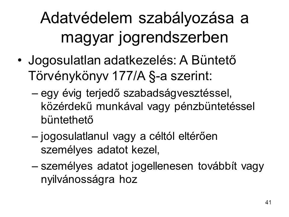 41 Adatvédelem szabályozása a magyar jogrendszerben •Jogosulatlan adatkezelés: A Büntető Törvénykönyv 177/A §-a szerint: –egy évig terjedő szabadságvesztéssel, közérdekű munkával vagy pénzbüntetéssel büntethető –jogosulatlanul vagy a céltól eltérően személyes adatot kezel, –személyes adatot jogellenesen továbbít vagy nyilvánosságra hoz