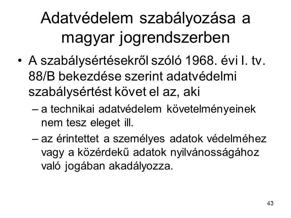 43 Adatvédelem szabályozása a magyar jogrendszerben •A szabálysértésekről szóló 1968. évi I. tv. 88/B bekezdése szerint adatvédelmi szabálysértést köv