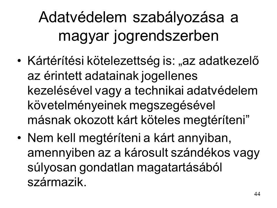 """44 Adatvédelem szabályozása a magyar jogrendszerben •Kártérítési kötelezettség is: """"az adatkezelő az érintett adatainak jogellenes kezelésével vagy a"""