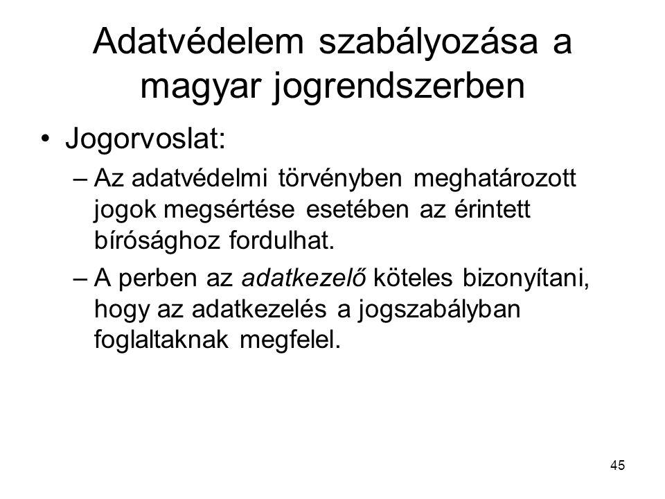 45 Adatvédelem szabályozása a magyar jogrendszerben •Jogorvoslat: –Az adatvédelmi törvényben meghatározott jogok megsértése esetében az érintett bírósághoz fordulhat.