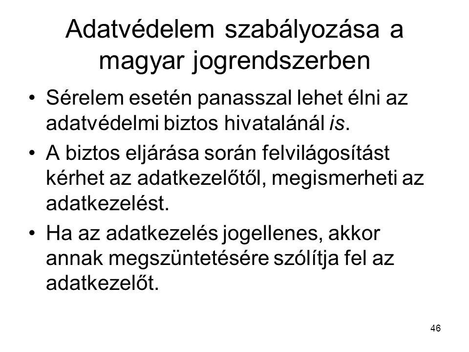 46 Adatvédelem szabályozása a magyar jogrendszerben •Sérelem esetén panasszal lehet élni az adatvédelmi biztos hivatalánál is. •A biztos eljárása sorá