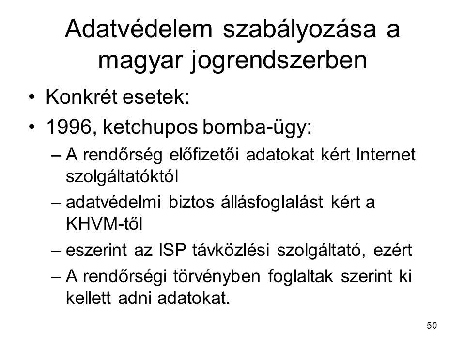 50 Adatvédelem szabályozása a magyar jogrendszerben •Konkrét esetek: •1996, ketchupos bomba-ügy: –A rendőrség előfizetői adatokat kért Internet szolgáltatóktól –adatvédelmi biztos állásfoglalást kért a KHVM-től –eszerint az ISP távközlési szolgáltató, ezért –A rendőrségi törvényben foglaltak szerint ki kellett adni adatokat.