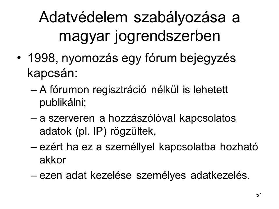 51 Adatvédelem szabályozása a magyar jogrendszerben •1998, nyomozás egy fórum bejegyzés kapcsán: –A fórumon regisztráció nélkül is lehetett publikálni; –a szerveren a hozzászólóval kapcsolatos adatok (pl.