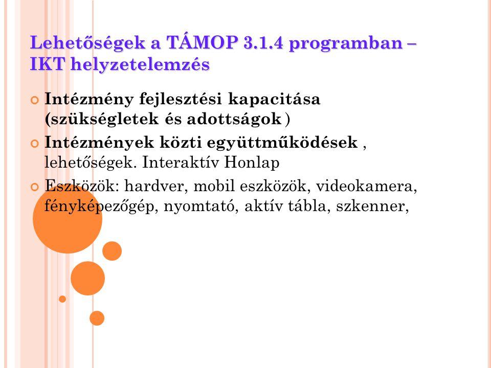 Lehetőségek a TÁMOP 3.1.4 programban – IKT helyzetelemzés Intézmény fejlesztési kapacitása (szükségletek és adottságok ) Intézmények közti együttműköd