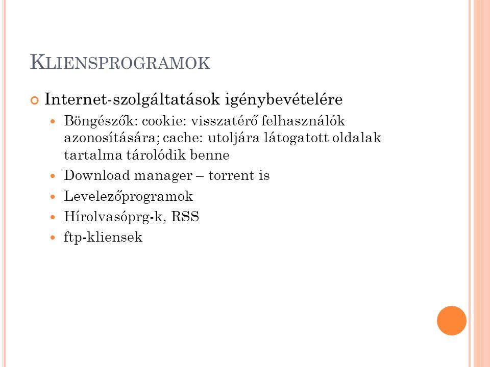 K LIENSPROGRAMOK Internet-szolgáltatások igénybevételére  Böngészők: cookie: visszatérő felhasználók azonosítására; cache: utoljára látogatott oldalak tartalma tárolódik benne  Download manager – torrent is  Levelezőprogramok  Hírolvasóprg-k, RSS  ftp-kliensek