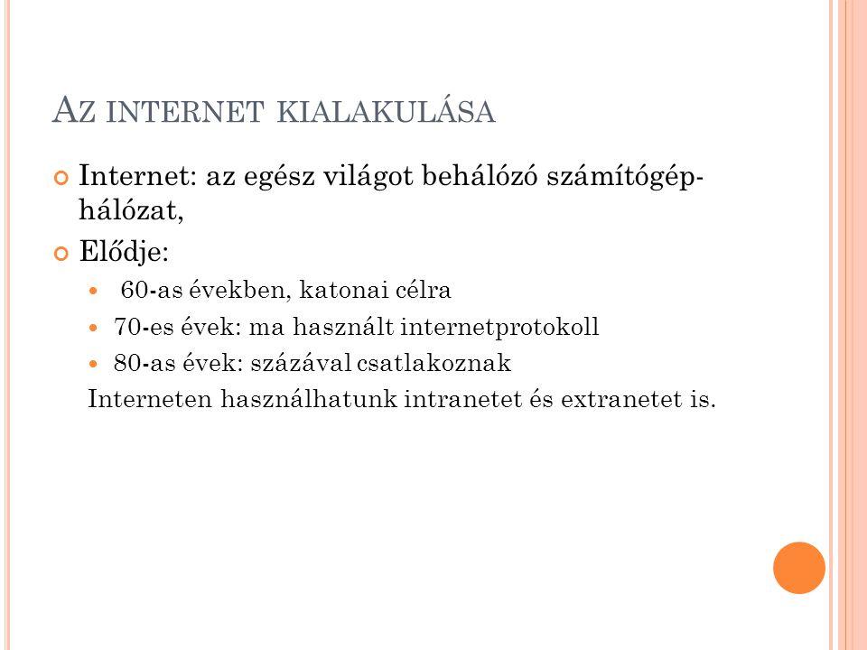 A Z INTERNET KIALAKULÁSA Internet: az egész világot behálózó számítógép- hálózat, Elődje:  60-as években, katonai célra  70-es évek: ma használt internetprotokoll  80-as évek: százával csatlakoznak Interneten használhatunk intranetet és extranetet is.