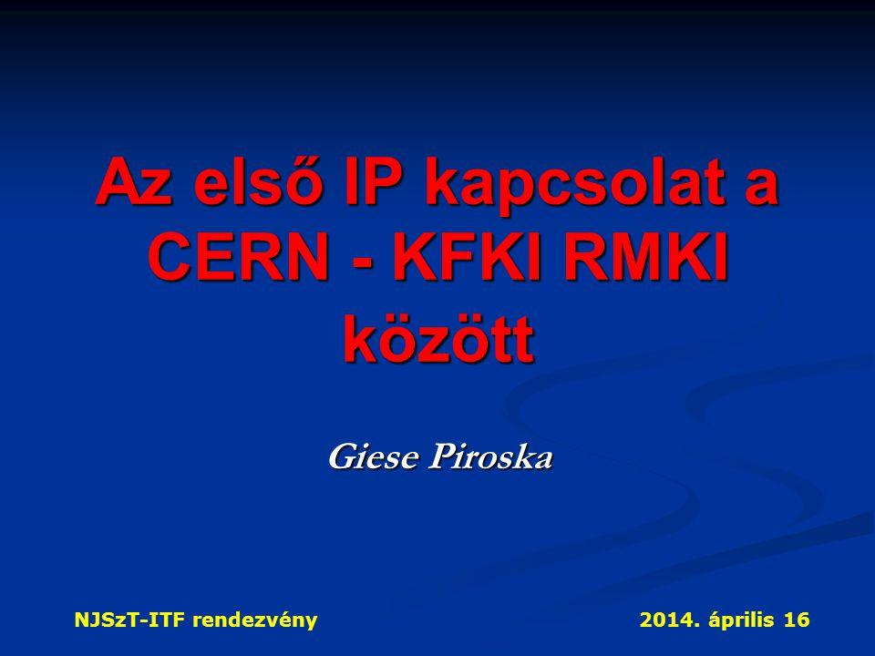 NJSzT-ITF rendezvény2014. április 16 Az első IP kapcsolat a CERN - KFKI RMKI között Giese Piroska