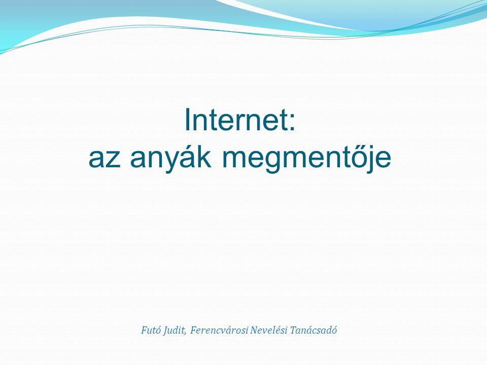 Internet: az anyák megmentője Futó Judit, Ferencvárosi Nevelési Tanácsadó